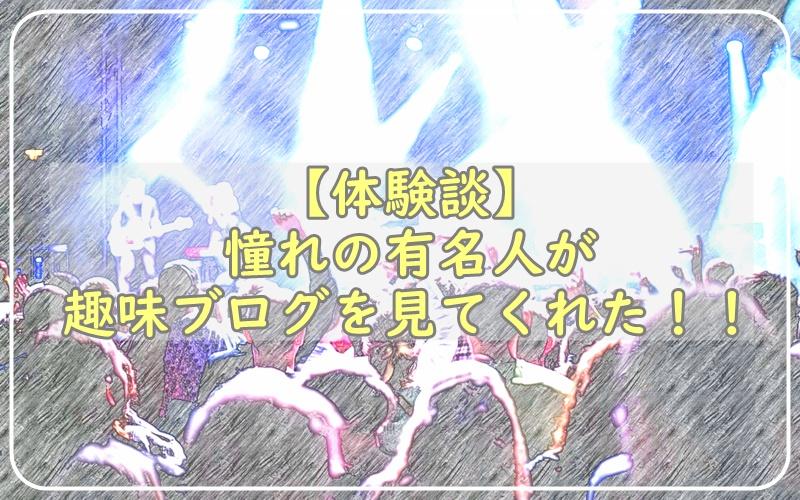 【体験談】憧れの有名人が趣味ブログを見てくれた(*´▽`*)